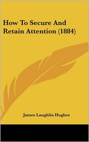 How to Secure and Retain Attention (1884) - James Laughlin Hughes