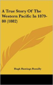 A True Story of the Western Pacific in 1879-80 (1882) - Hugh Hastings Romilly