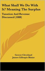 What Shall We Do with It? Meaning the Surplus: Taxation and Revenue Discussed (1888) - Grover Cleveland, Henry Watterson, James Gillespie Blaine
