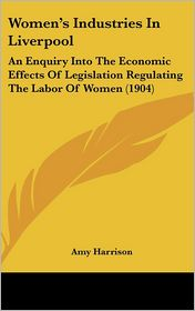 Women's Industries In Liverpool: An Enquiry Into The Economic Effects Of Legislation Regulating The Labor Of Women (1904) - Amy Harrison