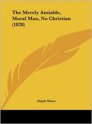 The Merely Amiable, Moral Man, No Christian (1828) - Abijah Wines
