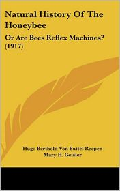 Natural History Of The Honeybee: Or Are Bees Reflex Machines? (1917) - Hugo Berthold Von Buttel Reepen, Mary H. Geisler (Translator)