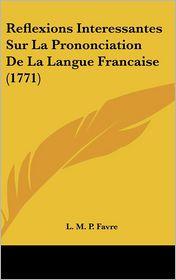 Reflexions Interessantes Sur La Prononciation De La Langue Francaise (1771) - L.M.P. Favre