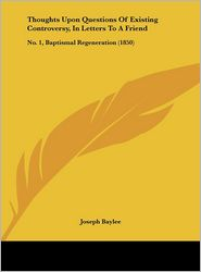 Thoughts Upon Questions of Existing Controversy, in Letters to a Friend: No. 1, Baptismal Regeneration (1850) - Joseph Baylee