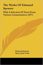 The Works of Edmund Spenser: With a Selection of Notes from Various Commentators (1877)