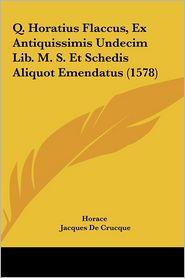 Q. Horatius Flaccus, Ex Antiquissimis Undecim Lib. M.S. Et Schedis Aliquot Emendatus (1578) - Horace, Jacques De Crucque (Editor)