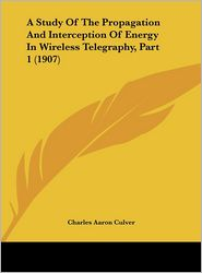A Study Of The Propagation And Interception Of Energy In Wireless Telegraphy, Part 1 (1907) - Charles Aaron Culver