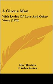 A Circus Man: With Lyrics Of Love And Other Verse (1920) - Mary Binckley, F. Weber Benton