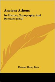 Ancient Athens: Its History, Topography, and Remains (1873) - Thomas Henry Dyer