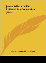 James Wilson In The Philadelphia Convention (1897) - Andrew Cunningham McLaughlin