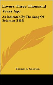 Lovers Three Thousand Years Ago: As Indicated By The Song Of Solomon (1895) - Thomas A. Goodwin