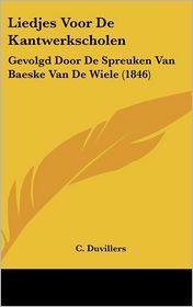 Liedjes Voor De Kantwerkscholen: Gevolgd Door De Spreuken Van Baeske Van De Wiele (1846) - C. Duvillers