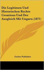 Die Legitimen Und Historischen Rechte Croatiens Und Der Ausgleich Mit Ungarn (1871)