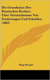Die Grundsatze Des Romischen Rechtes Uber Vermachtnisse Von Forderungen Und Schulden (1883) - Hugo Kruger