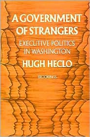A Government of Strangers: Executive Politics in Washington - Hugh Heclo, Foreword by Gilbert Y. Steiner