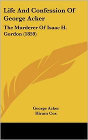 Life and Confession of George Acker: The Murderer of Isaac H. Gordon (1859) - George Acker, Hiram Cox