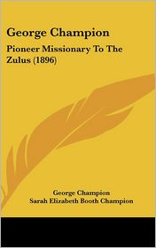 George Champion: Pioneer Missionary To The Zulus (1896) - George Champion, Sarah Elizabeth Booth Champion