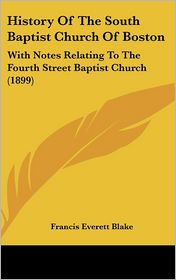 History Of The South Baptist Church Of Boston: With Notes Relating To The Fourth Street Baptist Church (1899) - Francis Everett Blake (Editor)