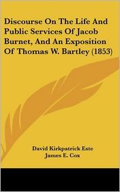 Discourse on the Life and Public Services of Jacob Burnet, and an Exposition of Thomas W. Bartley (1853) - David Kirkpatrick Este, James E. Cox