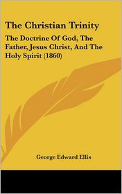 The Christian Trinity: The Doctrine of God, the Father, Jesus Christ, and the Holy Spirit (1860) - George Edward Ellis