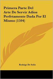 Primera Parte Del Arte De Servir Adios Perfetamente Dada Por El Mismo (1594) - Rodrigo De Solis
