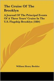 The Cruise of the Brooklyn: A Journal of the Principal Events of a Three Years' Cruise in the U.S. Flagship Brooklyn (1884) - William Henry Beehler