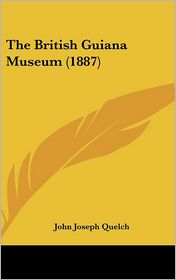 The British Guiana Museum (1887) - John Joseph Quelch (Editor)