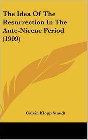 The Idea Of The Resurrection In The Ante-Nicene Period (1909) - Calvin Klopp Staudt