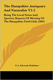 The Hampshire Antiquary And Naturalist V1-2: Being The Local Notes And Queries, Reports Of Meeting Of The Hampshire Field Club (1892) - F. A. Edwards Publisher