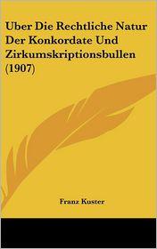Uber Die Rechtliche Natur Der Konkordate Und Zirkumskriptionsbullen (1907) - Franz Kuster