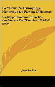 La Valeur Du Temoignage Historique Du Pasteur D'Hermas: Un Rapport Sommaire Sur Les Conferences De L'Exercice, 1899-1900 (1900) - Jean Reville