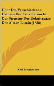 Uber Die Verschiedenen Formen Der Correlation In Der Structur Der Relativsatze Des Altern Latein (1885) - Karl Bertelsmann