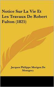 Notice Sur La Vie Et Les Travaux De Robert Fulton (1825) - Jacques Philippe Merigon De Montgery