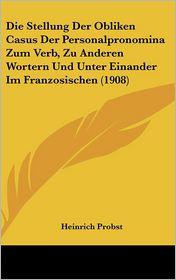 Die Stellung Der Obliken Casus Der Personalpronomina Zum Verb, Zu Anderen Wortern Und Unter Einander Im Franzosischen (1908)