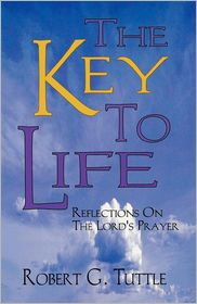 The Key to Life: Reflections on the Lord's Prayer - Robert G. Tuttle