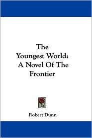 Youngest World: A Novel of the Frontier - Robert Dunn
