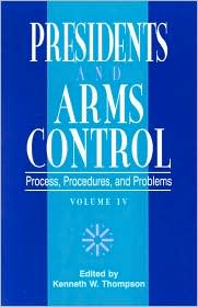 The Presidency and Arms Control: Process, Procedures, and Problems - Kenneth W. Thompson