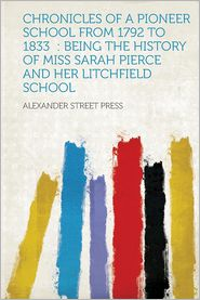 Chronicles of a Pioneer School from 1792 to 1833: Being the History of Miss Sarah Pierce and Her Litchfield School - Created by Alexander Street Press
