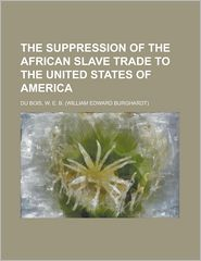 The Suppression of the African Slave Trade to the United States of Americ - W. E. B. Du Bois