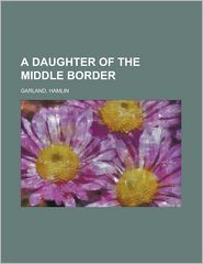 A Daughter of the Middle Border - Hamlin Garland