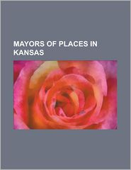 Mayors Of Places In Kansas - Books Llc