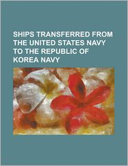 Ships Transferred from the United States Navy to the Republic of Korea Navy: Usas Report (Agp-289), Usns Rincon (T-Aog-77), USS Beaufort (Ats-2), USS - Source Wikipedia, LLC Books (Editor)
