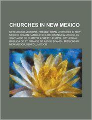 Churches in New Mexico: El Santuario de Chimayo, El Rito Presbyterian Church, the Church of Jesus Christ of Latter-Day Saints in New Mexico - LLC Books (Editor)