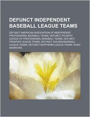 Defunct Independent Baseball League Teams: Former Can-Am League Franchises, Altoona Rail Kings, Bangor Lumberjacks, Americus Arrows - LLC Books (Editor)