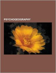 Psychogeography: Urban Exploration, D Tournement, Ley Line, Letterist International, Bricolage, FL Neur, Association of Autonomous Astr - Source Wikipedia, LLC Books (Editor)