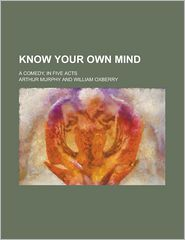 Know Your Own Mind; A Comedy, in Five Acts - Arthur Murphy