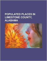 Populated Places in Limestone County, Alabama: Ardmore, Alabama, Athens, Alabama, Belle Mina, Alabama, Capshaw, Alabama, Decatur, Alabama, Elkmont, Al - Source Wikipedia, Books Group (Editor), Created by LLC Books