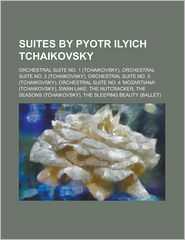Suites by Pyotr Ilyich Tchaikovsky: Orchestral Suite No. 1 (Tchaikovsky), Orchestral Suite No. 2 (Tchaikovsky), Orchestral Suite No. 3 (Tchaikovsky), - Source Wikipedia, Created by LLC Books