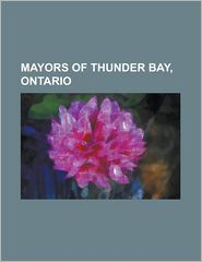 Mayors of Thunder Bay, Ontario: Walter Assef, Ken Boshcoff, List of Mayors of Thunder Bay, Ontario, Saul Laskin, Jack Masters, Lynn Peterson - LLC Books (Editor)
