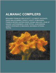 Almanac Compilers: Benjamin Franklin, Ben Schott, Cuthbert Whitaker, David Wallechinsky, Dudley Leavitt (Publisher), Francis Moore (Astro - Source Wikipedia, Created by LLC Books
